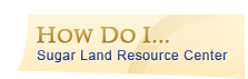 How Do I... - Sugar Land Resource Center